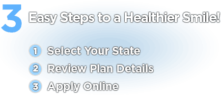 3 Easy Steps to a Healthier Smile! Select your state, review plan details, and apply online.
